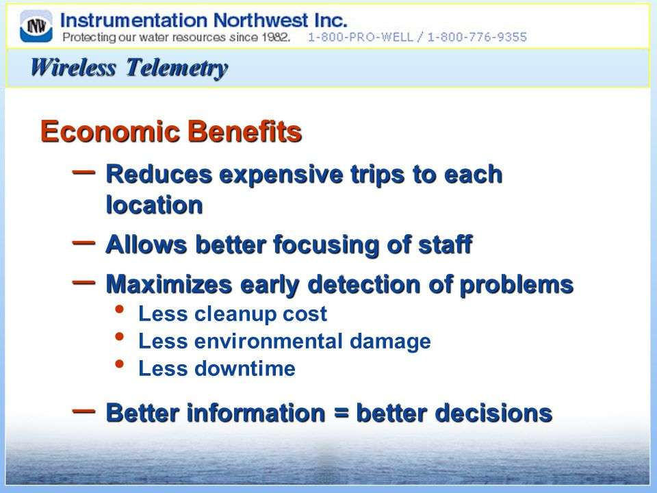 Economic Benefits – Reduces expensive trips to each location – Allows better focusing of staff – Maximizes early detection of problems Less cleanup cost Less environmental damage Less downtime – Better information = better decisions