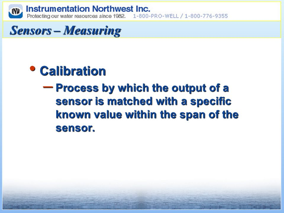 Sensors – Measuring Calibration Calibration – Process by which the output of a sensor is matched with a specific known value within the span of the sensor.