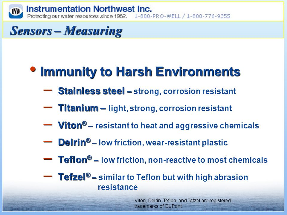 Sensors – Measuring Immunity to Harsh Environments Immunity to Harsh Environments – Stainless steel – – Stainless steel – strong, corrosion resistant – Titanium – – Titanium – light, strong, corrosion resistant – Viton ® – – Viton ® – resistant to heat and aggressive chemicals – Delrin ® – – Delrin ® – low friction, wear-resistant plastic – Teflon ® – – Teflon ® – low friction, non-reactive to most chemicals – Tefzel ® – – Tefzel ® – similar to Teflon but with high abrasion resistance Viton, Delrin, Teflon, and Tefzel are registered trademarks of DuPont