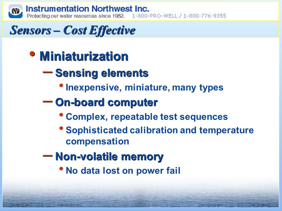 Sensors – Cost Effective Miniaturization Miniaturization – Sensing elements Inexpensive, miniature, many types – On-board computer Complex, repeatable test sequences Sophisticated calibration and temperature compensation – Non-volatile memory No data lost on power fail