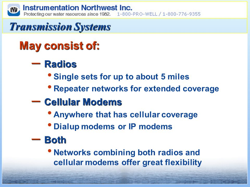Transmission Systems May consist of: – Radios Single sets for up to about 5 miles Repeater networks for extended coverage – Cellular Modems Anywhere that has cellular coverage Dialup modems or IP modems – Both Networks combining both radios and cellular modems offer great flexibility