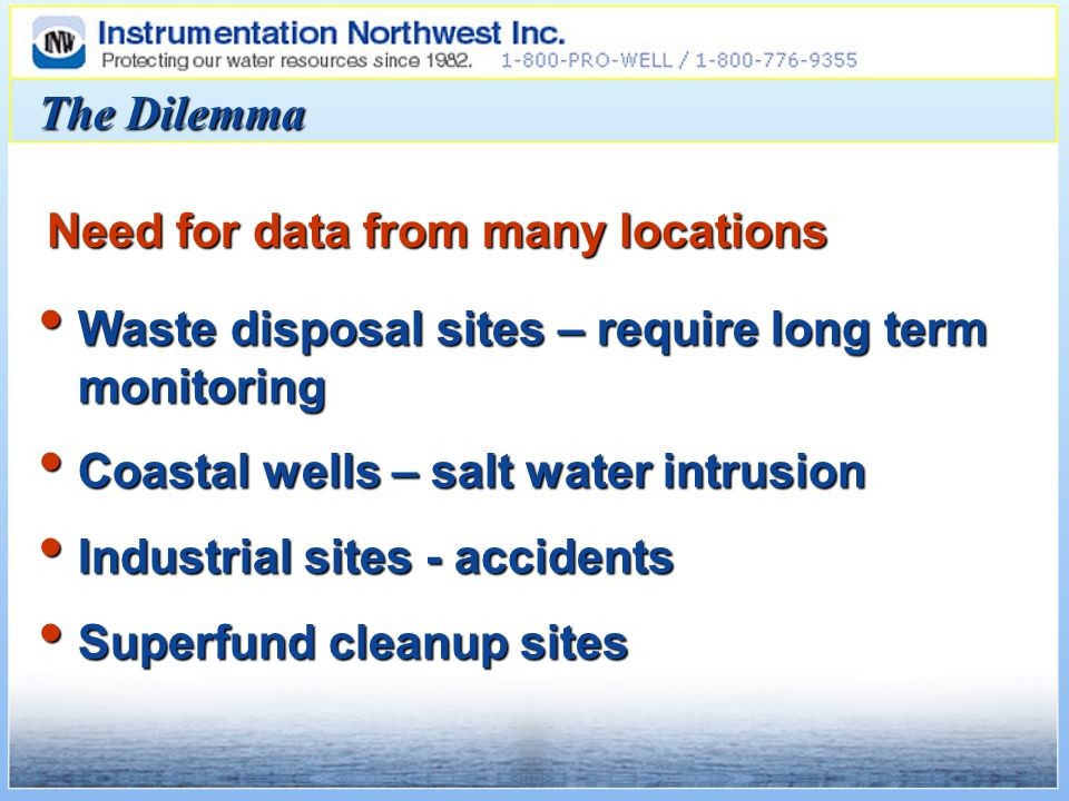 The Dilemma Threats to municipal water supplies – must take quick action Threats to municipal water supplies – must take quick action Pollution incidents – need to know quickly in order to mitigate damages Pollution incidents – need to know quickly in order to mitigate damages Need for frequent and timely data