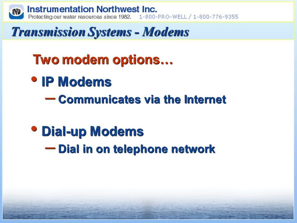 IP Modems IP Modems – Communicates via the Internet Dial-up Modems Dial-up Modems – Dial in on telephone network Two modem options… Transmission Systems - Modems