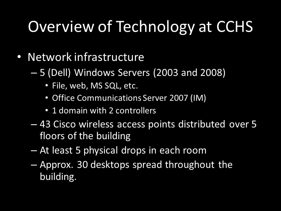 Overview of Technology at CCHS Network infrastructure – 5 (Dell) Windows Servers (2003 and 2008) File, web, MS SQL, etc.