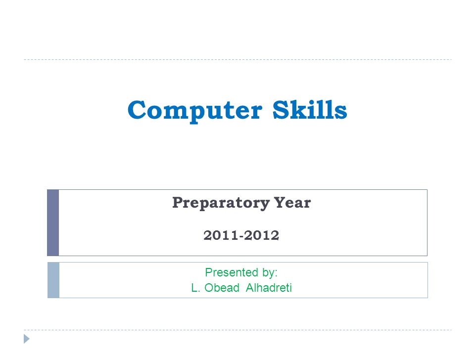 Computer Skills Preparatory Year 2011-2012 Presented by: L. Obead Alhadreti