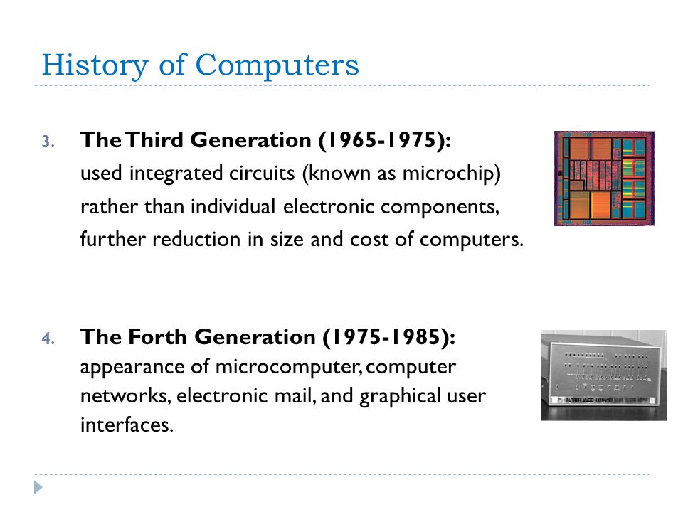 History of Computers 3. The Third Generation (1965-1975): used integrated circuits (known as microchip) rather than individual electronic components,