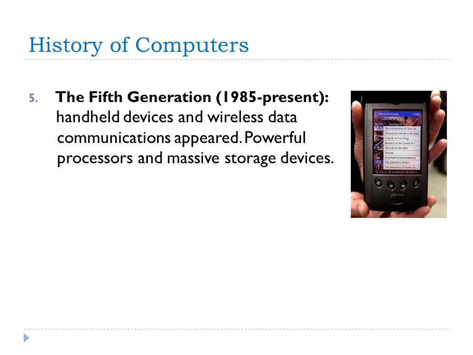 History of Computers 5. The Fifth Generation (1985-present): handheld devices and wireless data communications appeared. Powerful processors and massi