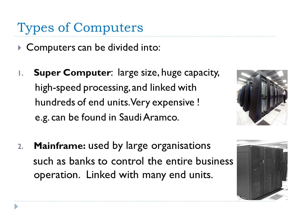Types of Computers Computers can be divided into: 1. Super Computer : large size, huge capacity, high-speed processing, and linked with hundreds of en