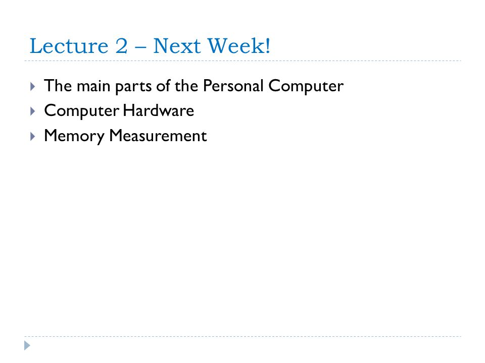 Lecture 2 – Next Week! The main parts of the Personal Computer Computer Hardware Memory Measurement