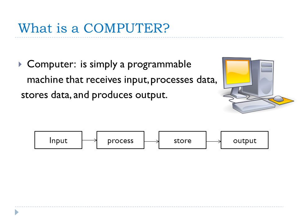 What is a COMPUTER? Computer: is simply a programmable machine that receives input, processes data, stores data, and produces output. Inputprocessstor