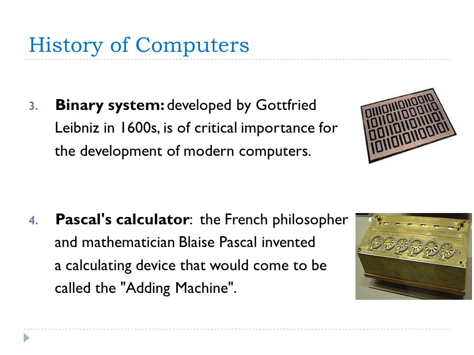 History of Computers 3. Binary system: developed by Gottfried Leibniz in 1600s, is of critical importance for the development of modern computers. 4.