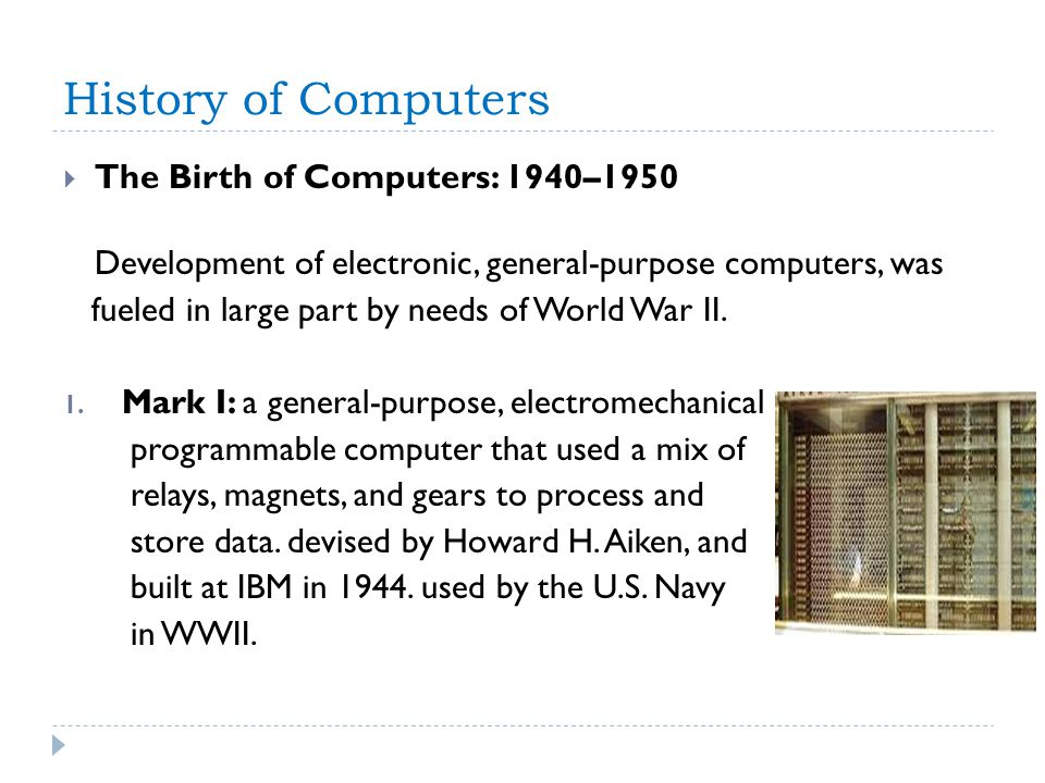 History of Computers The Birth of Computers: 1940–1950 Development of electronic, general-purpose computers, was fueled in large part by needs of World War II.
