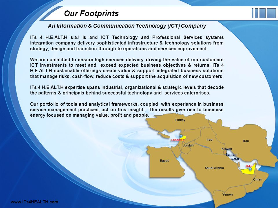 Our Footprints An Information & Communication Technology (ICT) Company ITs 4 H.E.ALT.H s.a.l is and ICT Technology and Professional Services systems integration company delivery sophisticated infrastructure & technology solutions from strategy, design and transition through to operations and services improvement.