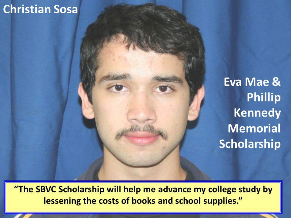 Christian Sosa The SBVC Scholarship will help me advance my college study by lessening the costs of books and school supplies. Eva Mae & Phillip Kenne