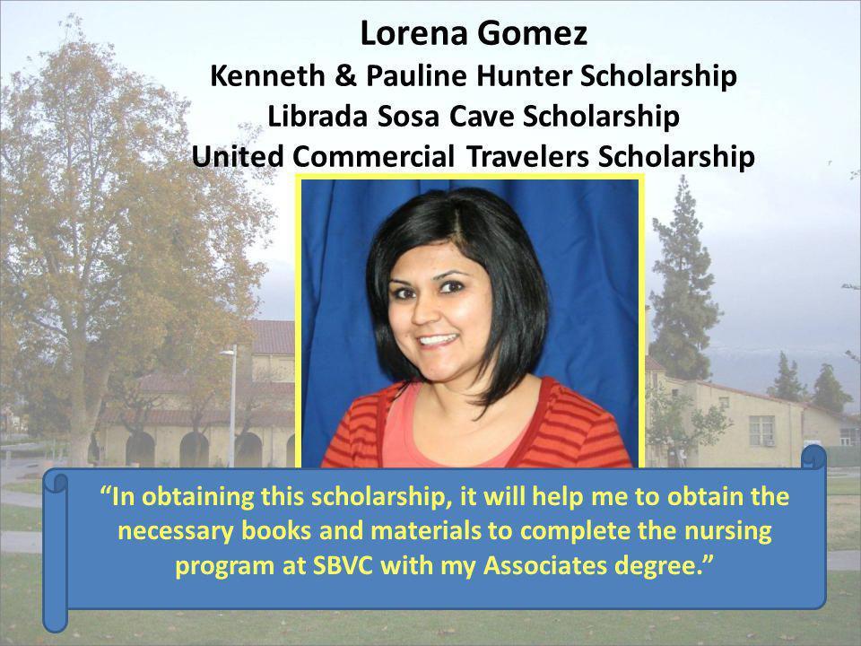 Lorena Gomez Kenneth & Pauline Hunter Scholarship Librada Sosa Cave Scholarship United Commercial Travelers Scholarship In obtaining this scholarship,