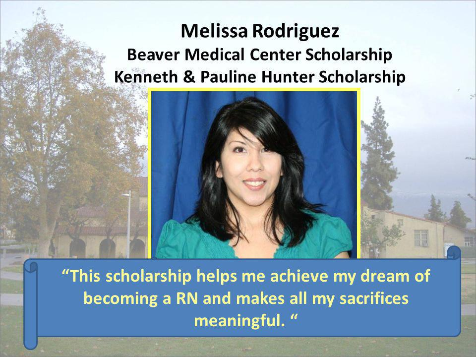 Melissa Rodriguez Beaver Medical Center Scholarship Kenneth & Pauline Hunter Scholarship This scholarship helps me achieve my dream of becoming a RN a