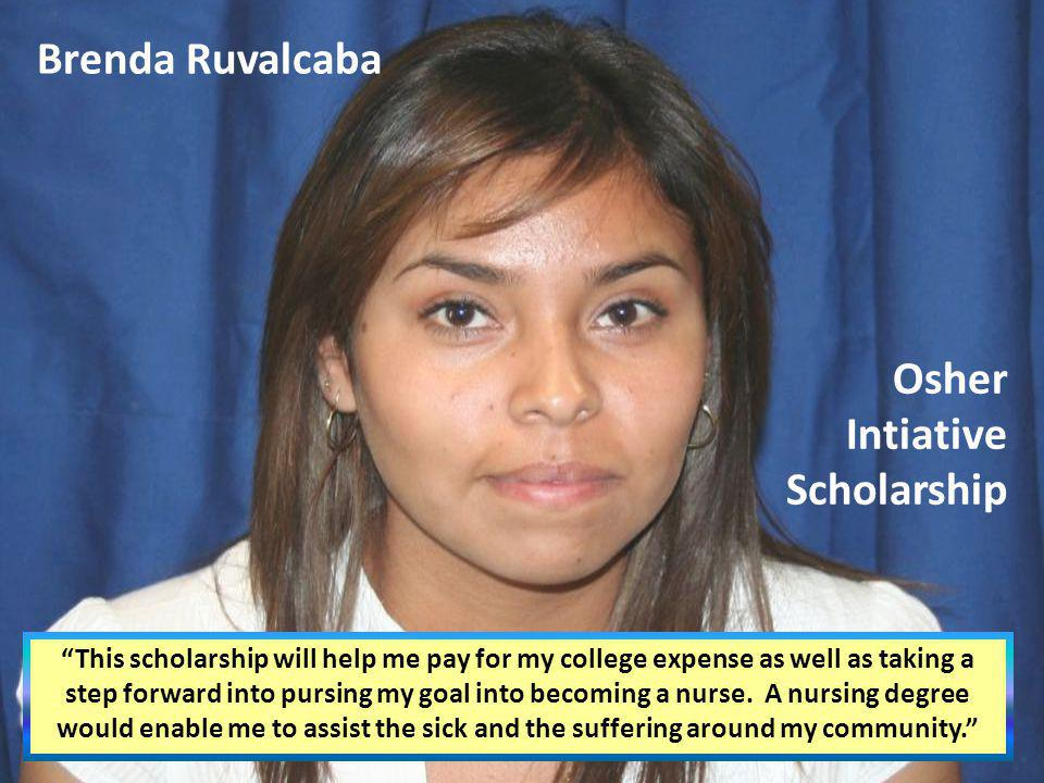 Brenda Ruvalcaba This scholarship will help me pay for my college expense as well as taking a step forward into pursing my goal into becoming a nurse.