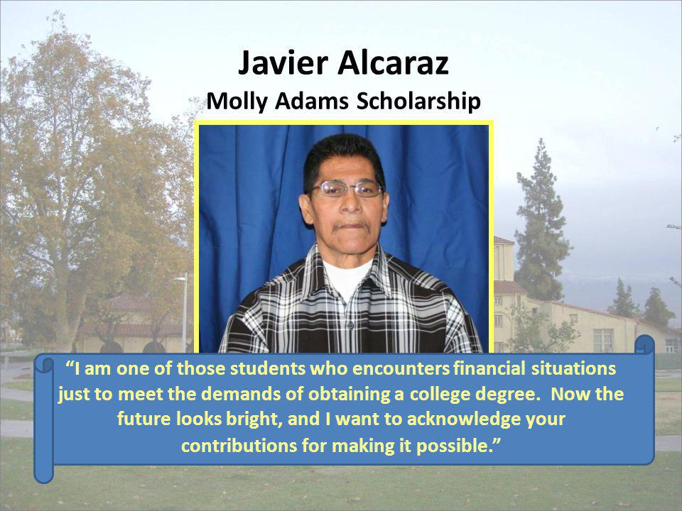 Javier Alcaraz Molly Adams Scholarship I am one of those students who encounters financial situations just to meet the demands of obtaining a college