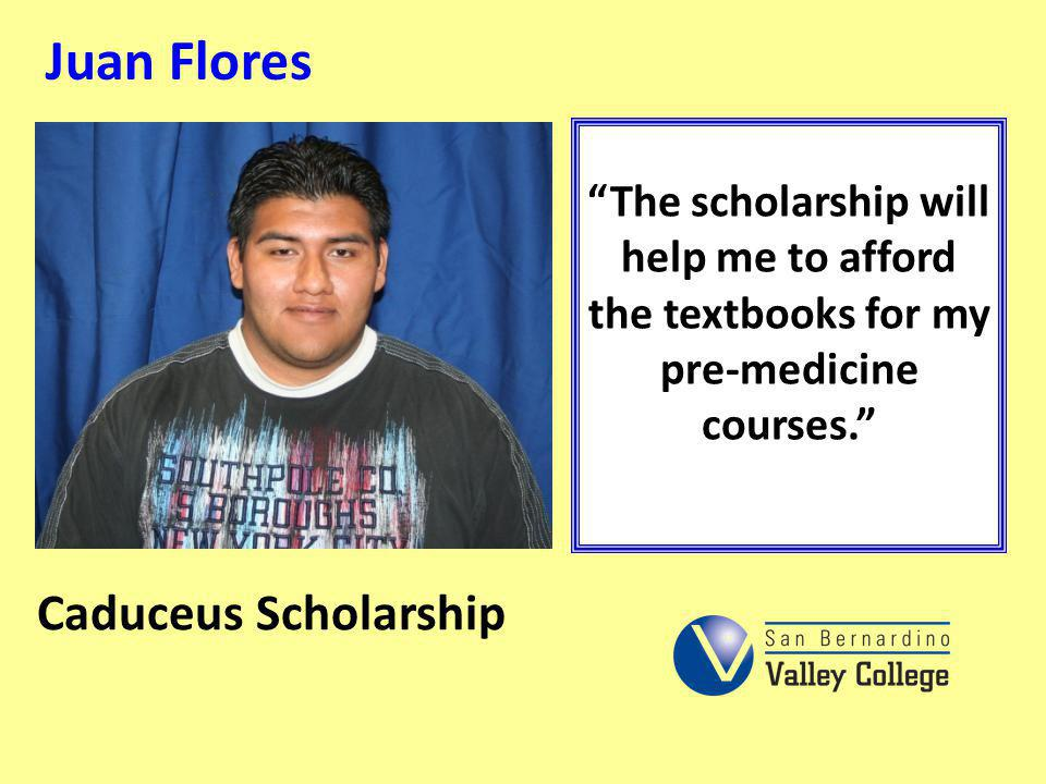 Juan Flores The scholarship will help me to afford the textbooks for my pre-medicine courses. Caduceus Scholarship