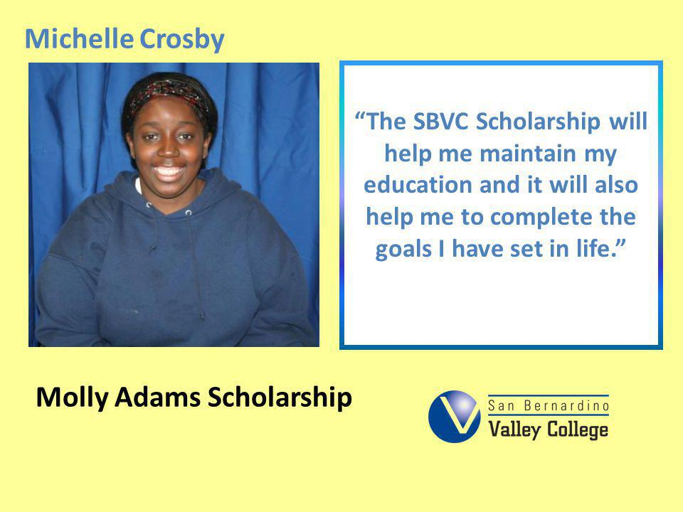 Michelle Crosby The SBVC Scholarship will help me maintain my education and it will also help me to complete the goals I have set in life. Molly Adams