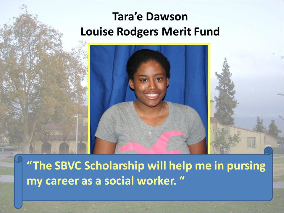 Tarae Dawson Louise Rodgers Merit Fund The SBVC Scholarship will help me in pursing my career as a social worker.