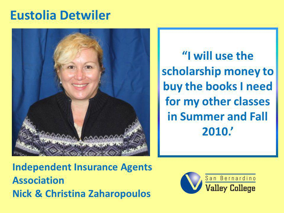 Eustolia Detwiler I will use the scholarship money to buy the books I need for my other classes in Summer and Fall 2010. Independent Insurance Agents