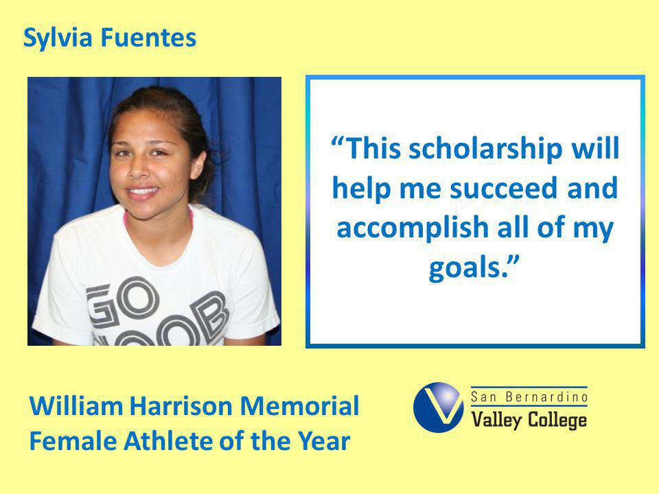 Sylvia Fuentes This scholarship will help me succeed and accomplish all of my goals. William Harrison Memorial Female Athlete of the Year