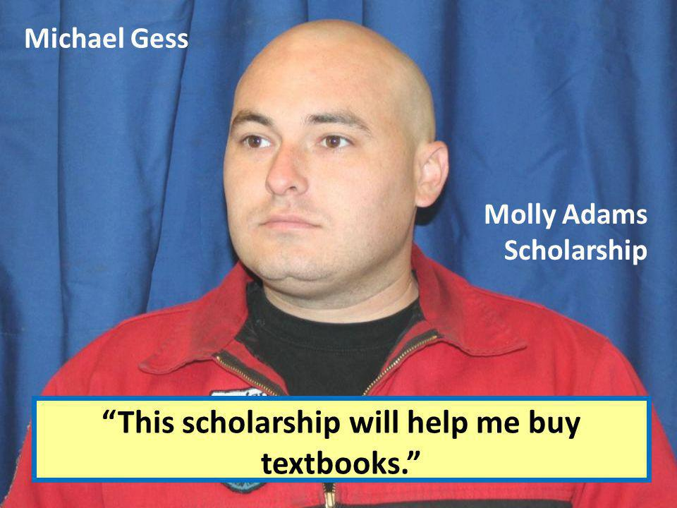 Michael Gess This scholarship will help me buy textbooks. Molly Adams Scholarship