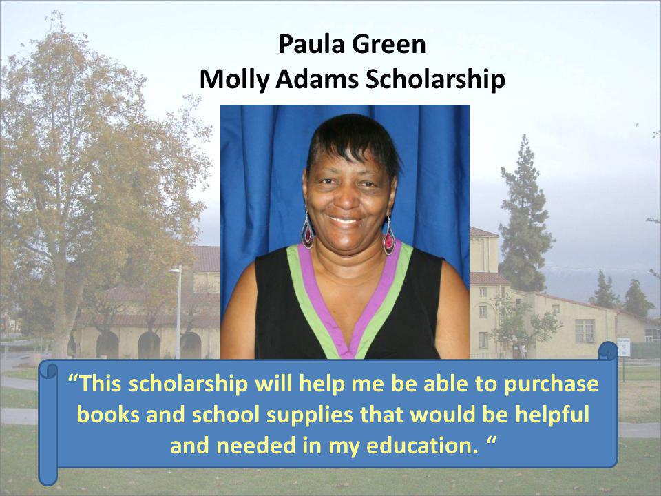 Paula Green Molly Adams Scholarship This scholarship will help me be able to purchase books and school supplies that would be helpful and needed in my
