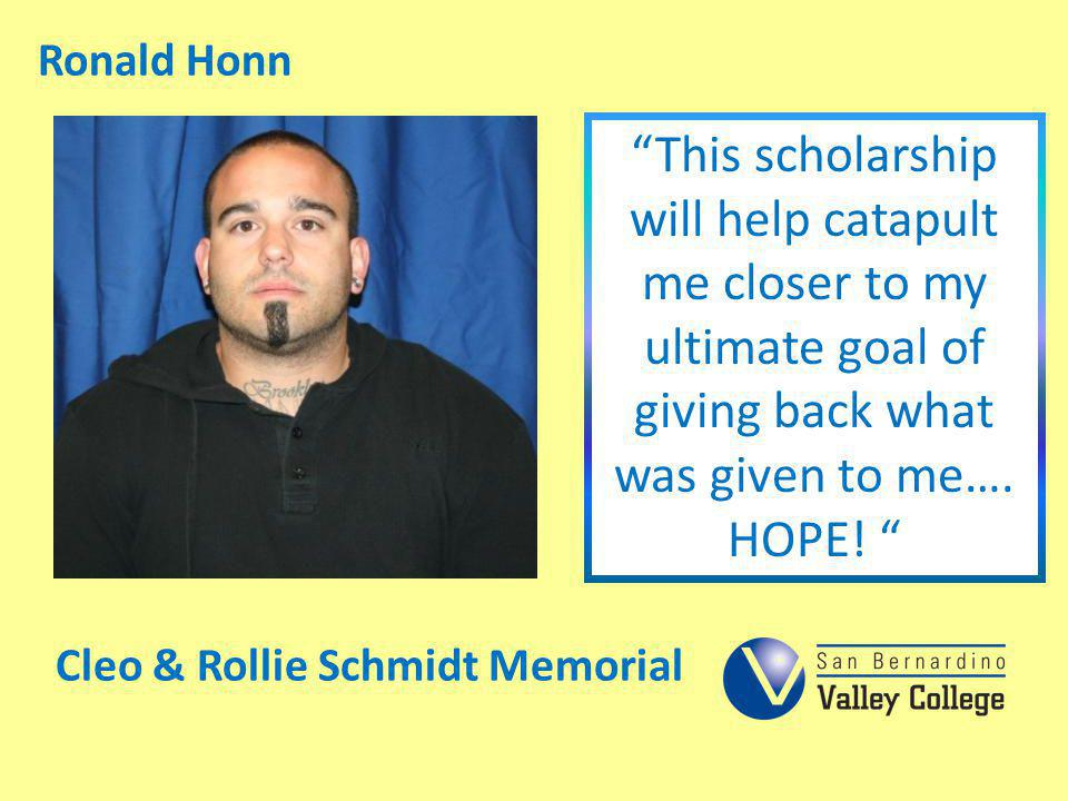 Ronald Honn This scholarship will help catapult me closer to my ultimate goal of giving back what was given to me…. HOPE! Cleo & Rollie Schmidt Memori