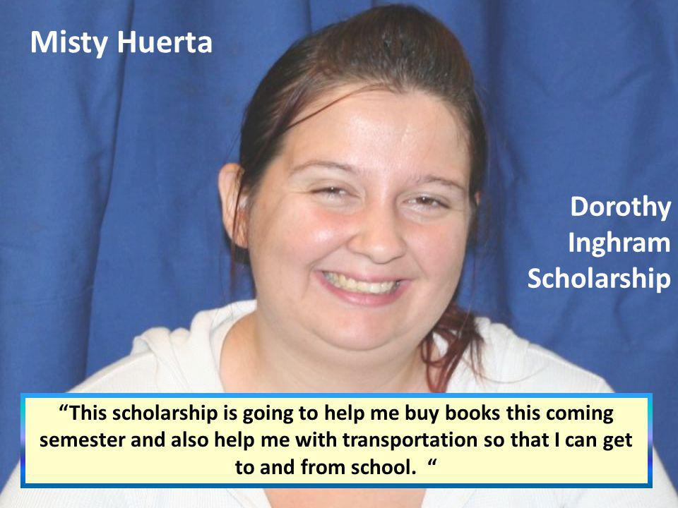 Misty Huerta This scholarship is going to help me buy books this coming semester and also help me with transportation so that I can get to and from sc