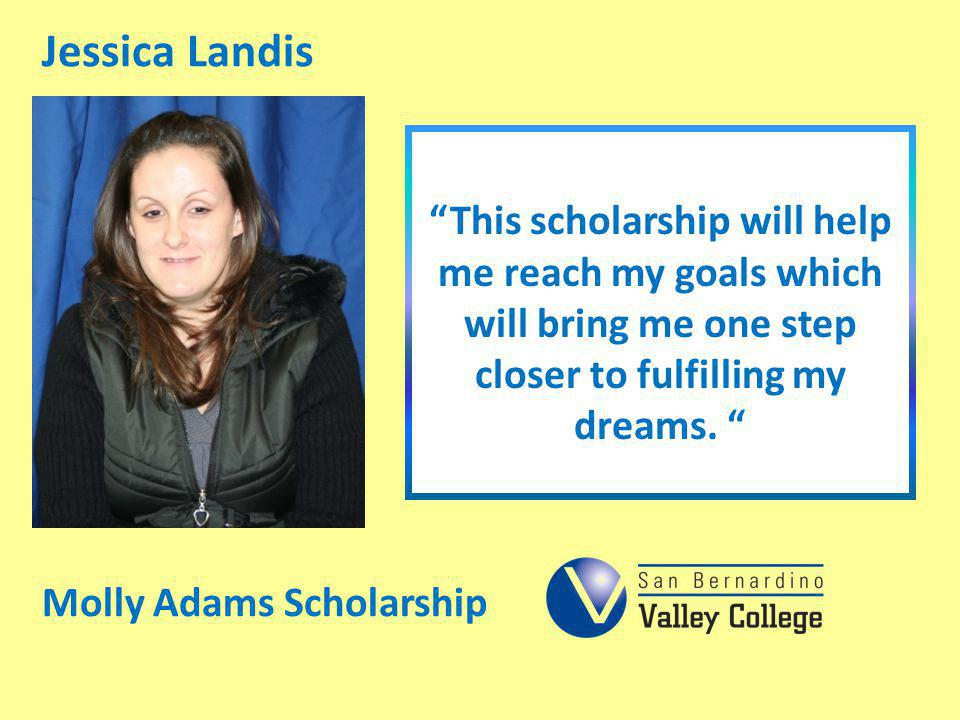 Jessica Landis This scholarship will help me reach my goals which will bring me one step closer to fulfilling my dreams. Molly Adams Scholarship