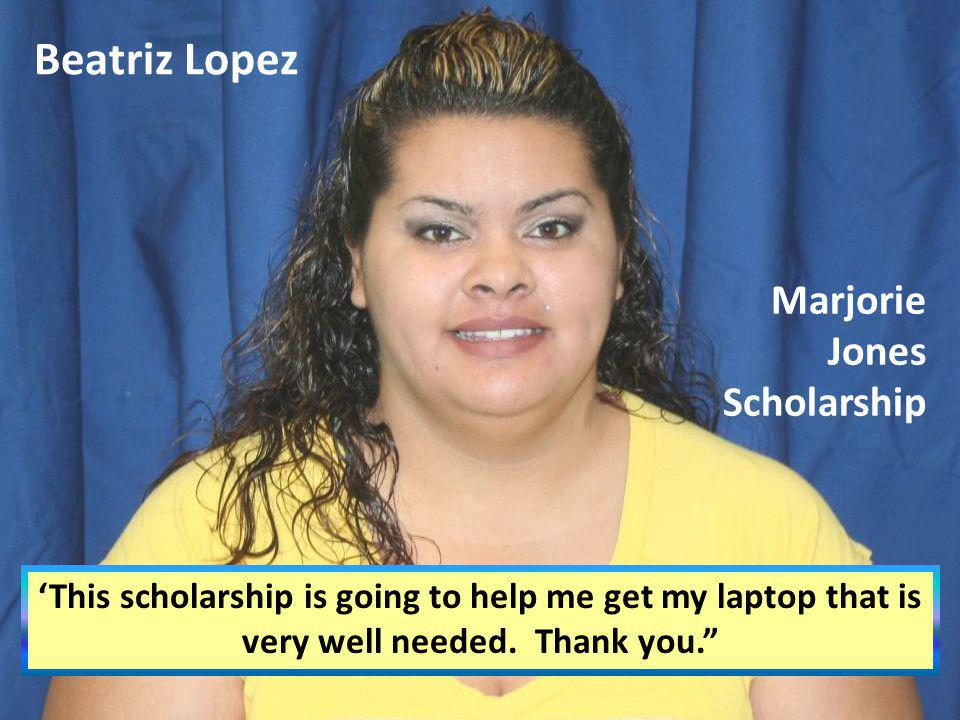 Beatriz Lopez This scholarship is going to help me get my laptop that is very well needed. Thank you. Marjorie Jones Scholarship