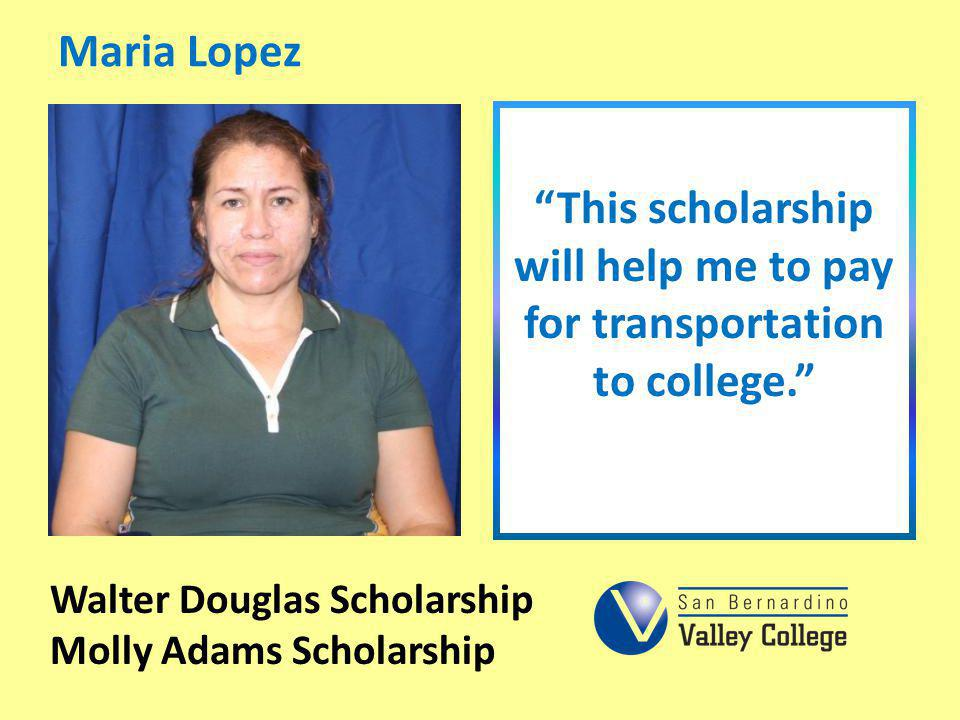 Maria Lopez This scholarship will help me to pay for transportation to college. Walter Douglas Scholarship Molly Adams Scholarship