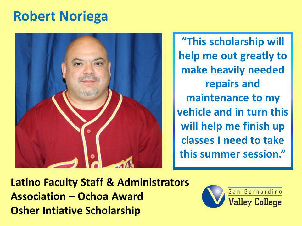 Robert Noriega This scholarship will help me out greatly to make heavily needed repairs and maintenance to my vehicle and in turn this will help me fi