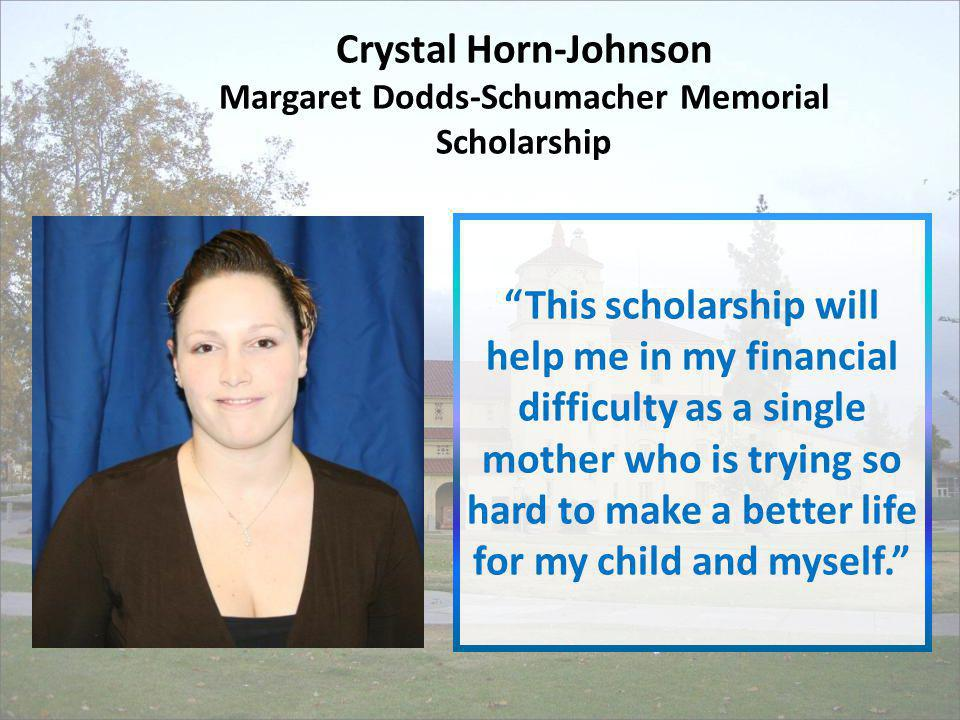 Crystal Horn-Johnson Margaret Dodds-Schumacher Memorial Scholarship This scholarship will help me in my financial difficulty as a single mother who is