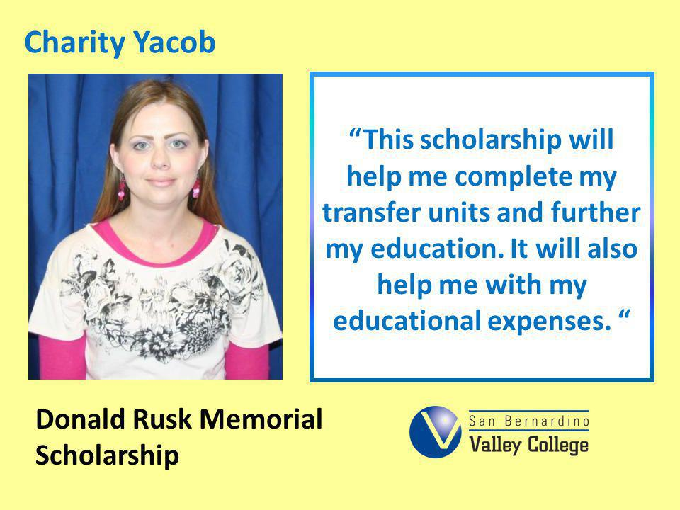 Charity Yacob This scholarship will help me complete my transfer units and further my education. It will also help me with my educational expenses. Do