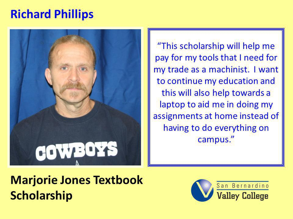 Richard Phillips This scholarship will help me pay for my tools that I need for my trade as a machinist. I want to continue my education and this will