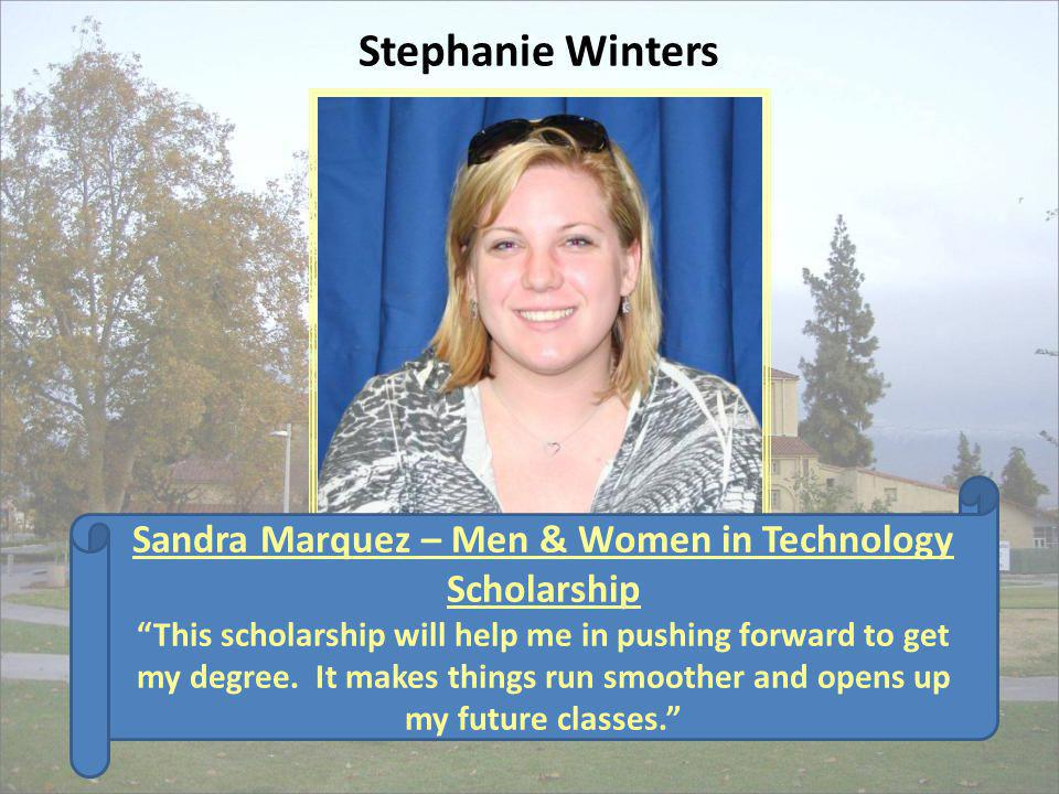Sandra Marquez – Men & Women in Technology Scholarship This scholarship will help me in pushing forward to get my degree. It makes things run smoother