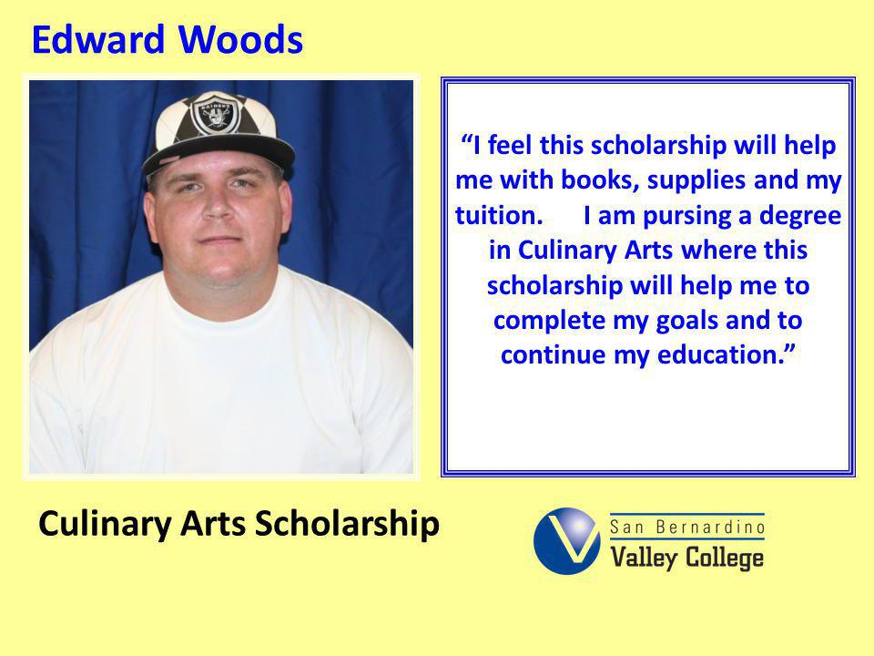 Edward Woods I feel this scholarship will help me with books, supplies and my tuition. I am pursing a degree in Culinary Arts where this scholarship w