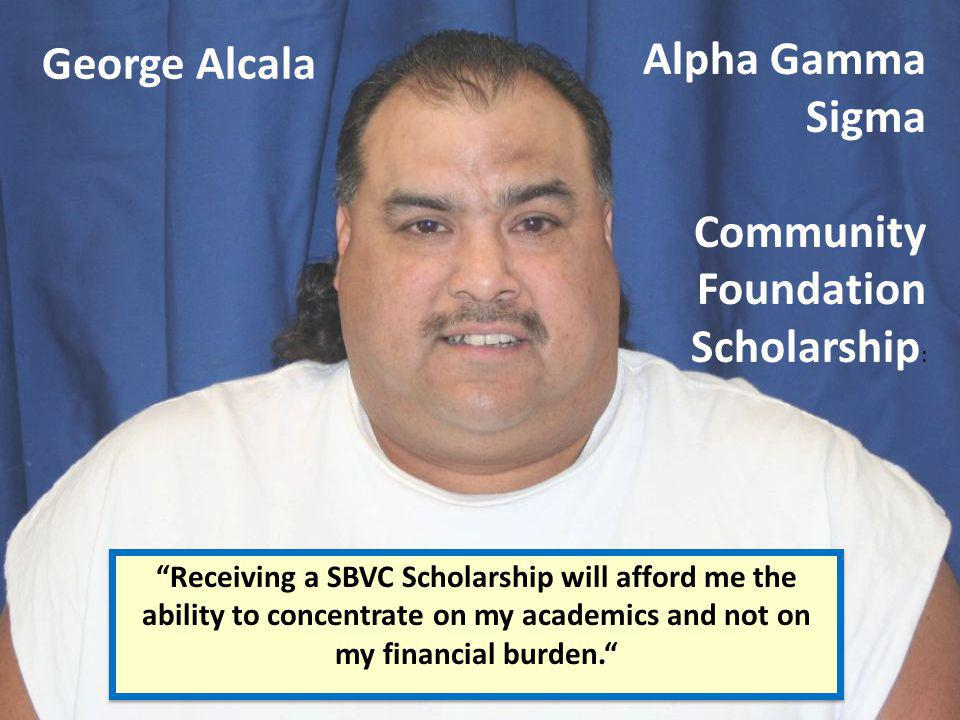 George Alcala Receiving a SBVC Scholarship will afford me the ability to concentrate on my academics and not on my financial burden. Alpha Gamma Sigma