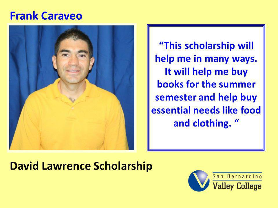 Frank Caraveo This scholarship will help me in many ways. It will help me buy books for the summer semester and help buy essential needs like food and