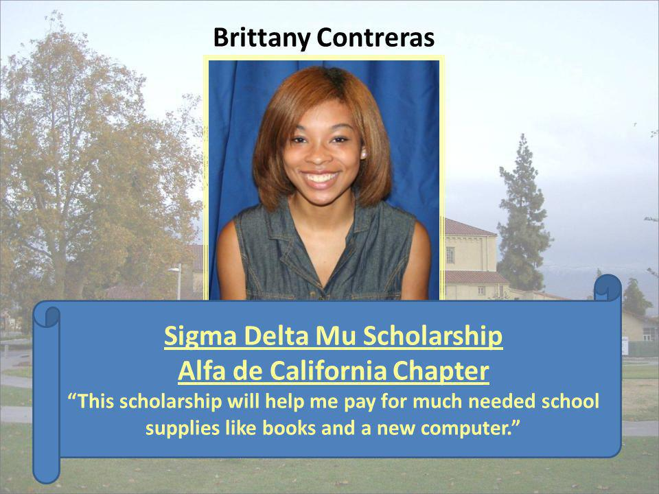 Sigma Delta Mu Scholarship Alfa de California Chapter This scholarship will help me pay for much needed school supplies like books and a new computer.