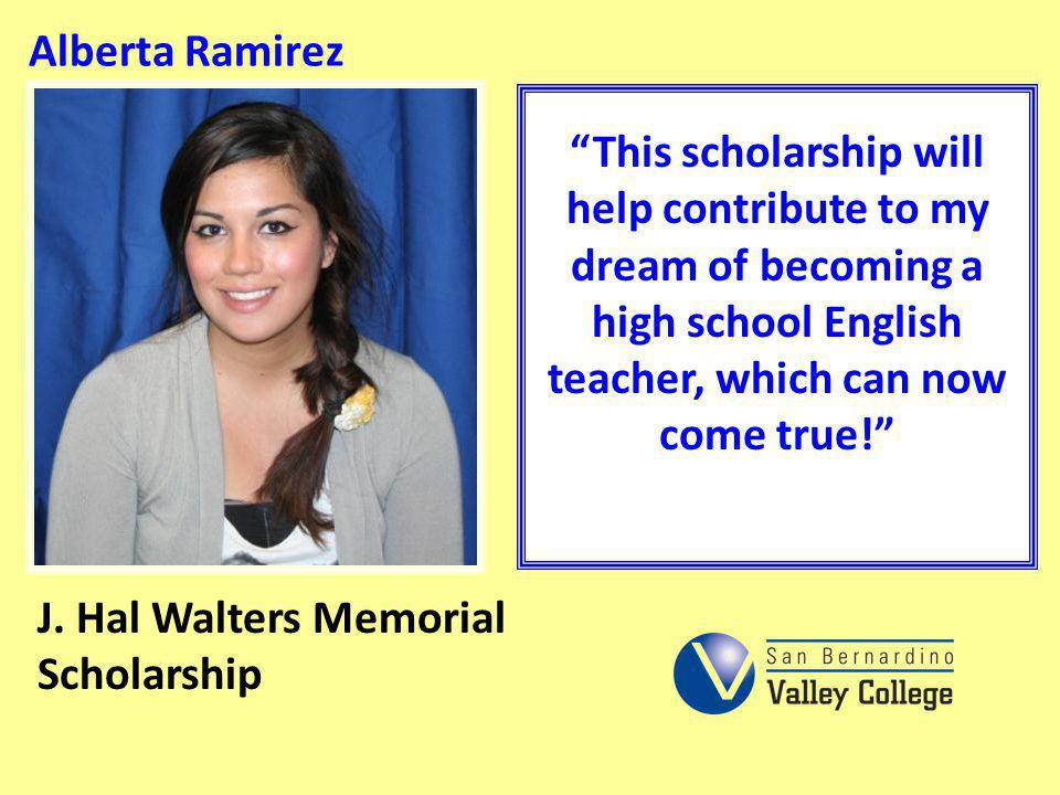 Alberta Ramirez This scholarship will help contribute to my dream of becoming a high school English teacher, which can now come true! J. Hal Walters M