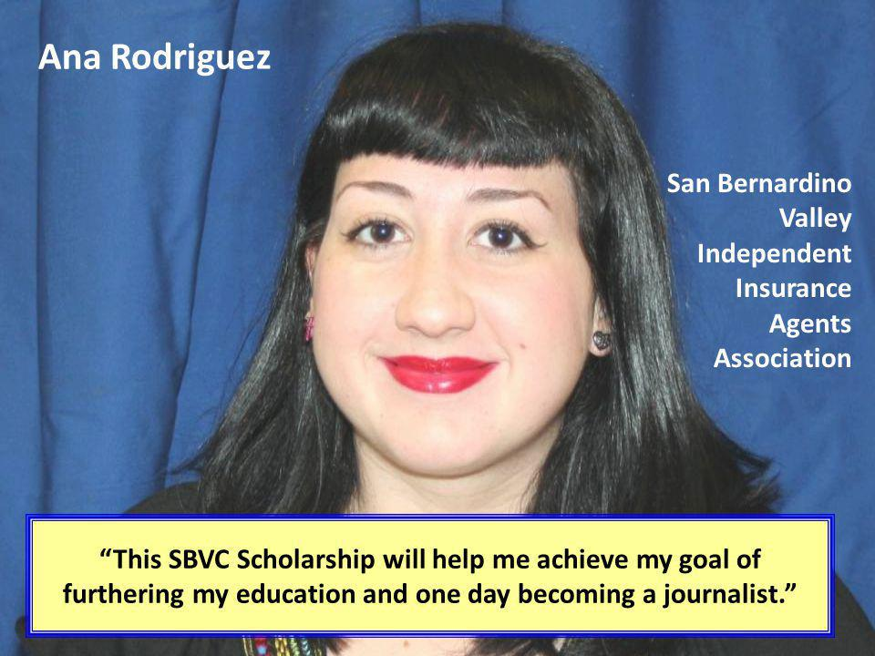 Ana Rodriguez This SBVC Scholarship will help me achieve my goal of furthering my education and one day becoming a journalist. San Bernardino Valley I