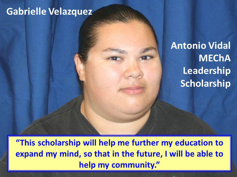 Gabrielle Velazquez This scholarship will help me further my education to expand my mind, so that in the future, I will be able to help my community.