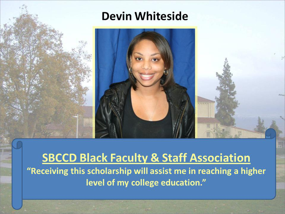 SBCCD Black Faculty & Staff Association Receiving this scholarship will assist me in reaching a higher level of my college education. Devin Whiteside