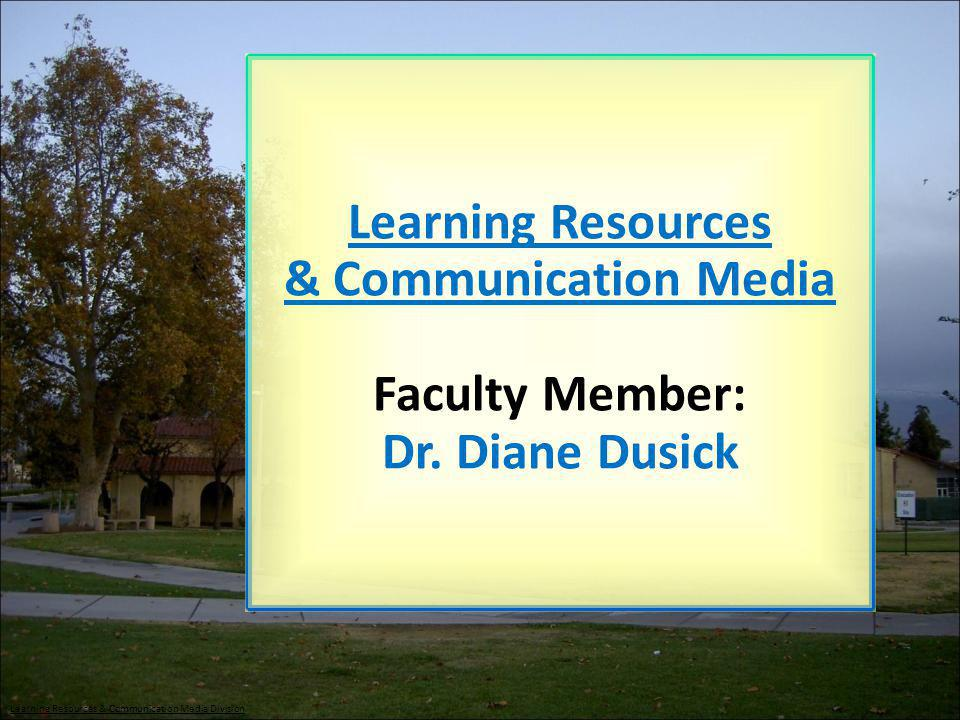 Learning Resources & Communication Media Faculty Member: Dr. Diane Dusick Learning Resources & Communication Media Division