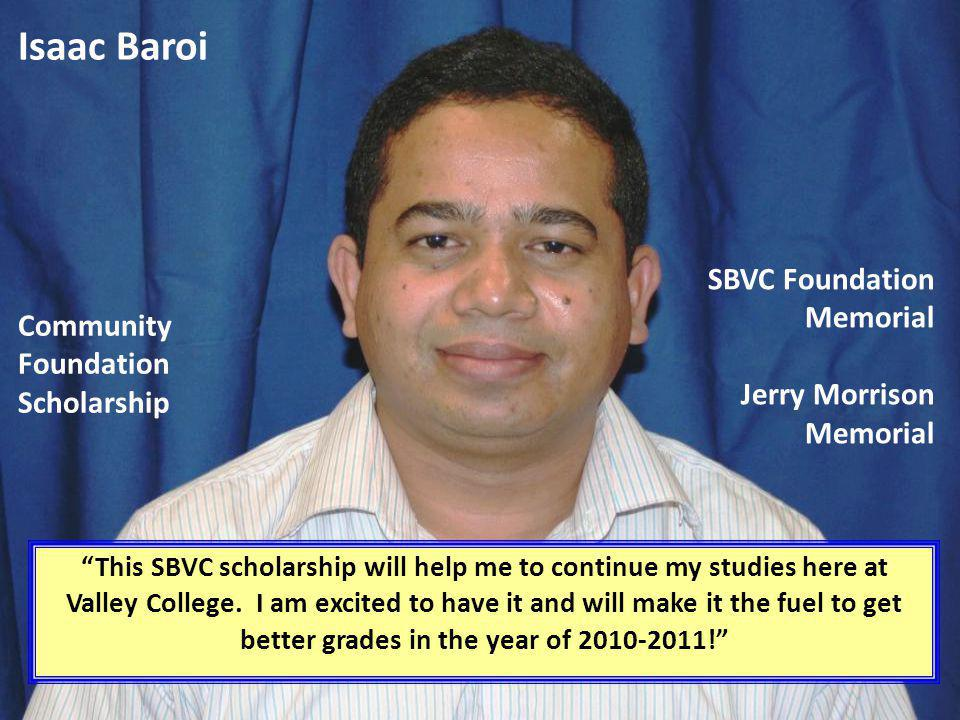 Isaac Baroi This SBVC scholarship will help me to continue my studies here at Valley College. I am excited to have it and will make it the fuel to get