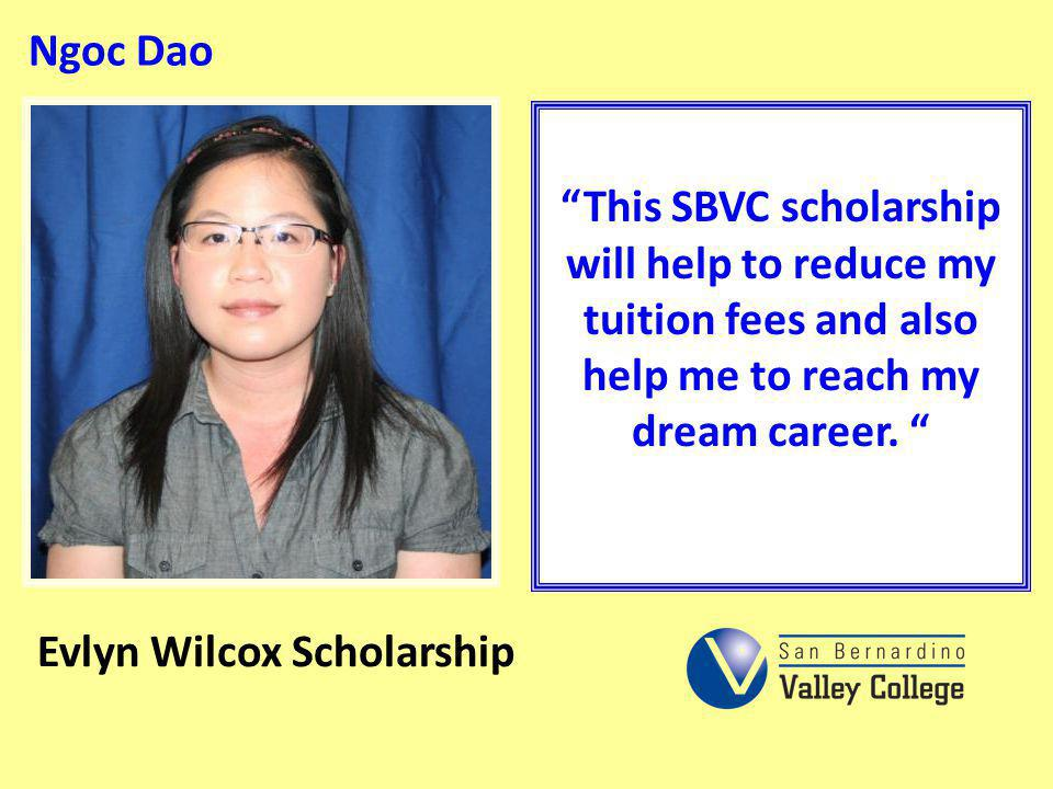 Ngoc Dao This SBVC scholarship will help to reduce my tuition fees and also help me to reach my dream career. Evlyn Wilcox Scholarship